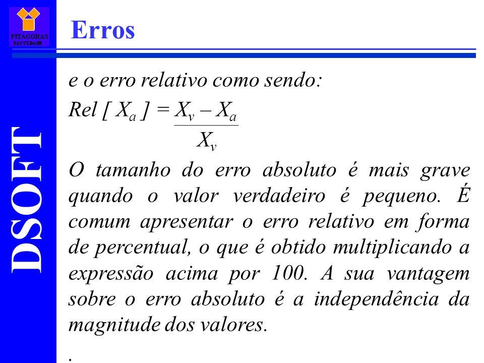 DSOFT Erros e o erro relativo como sendo: Rel [ X a ] = X v – X a X v O tamanho do erro absoluto é mais grave quando o valor verdadeiro é pequeno. É c