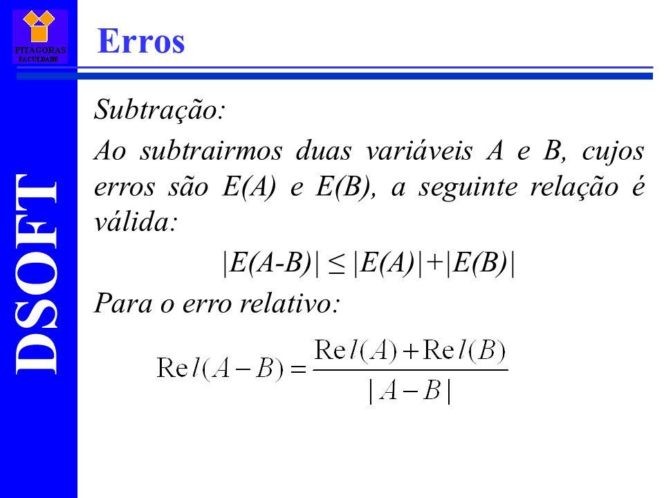 DSOFT Erros Subtração: Ao subtrairmos duas variáveis A e B, cujos erros são E(A) e E(B), a seguinte relação é válida: |E(A-B)| |E(A)|+|E(B)| Para o er
