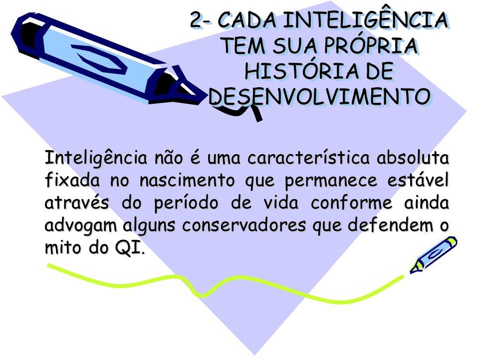 2- CADA INTELIGÊNCIA TEM SUA PRÓPRIA HISTÓRIA DE DESENVOLVIMENTO Inteligência não é uma característica absoluta fixada no nascimento que permanece est