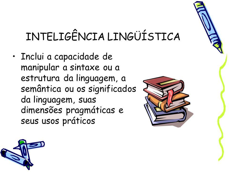 INTELIGÊNCIA LINGÜÍSTICA Inclui a capacidade de manipular a sintaxe ou a estrutura da linguagem, a semântica ou os significados da linguagem, suas dim