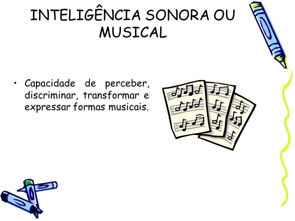 INTELIGÊNCIA SONORA OU MUSICAL Capacidade de perceber, discriminar, transformar e expressar formas musicais.