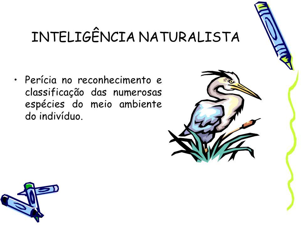 INTELIGÊNCIA NATURALISTA Perícia no reconhecimento e classificação das numerosas espécies do meio ambiente do indivíduo.