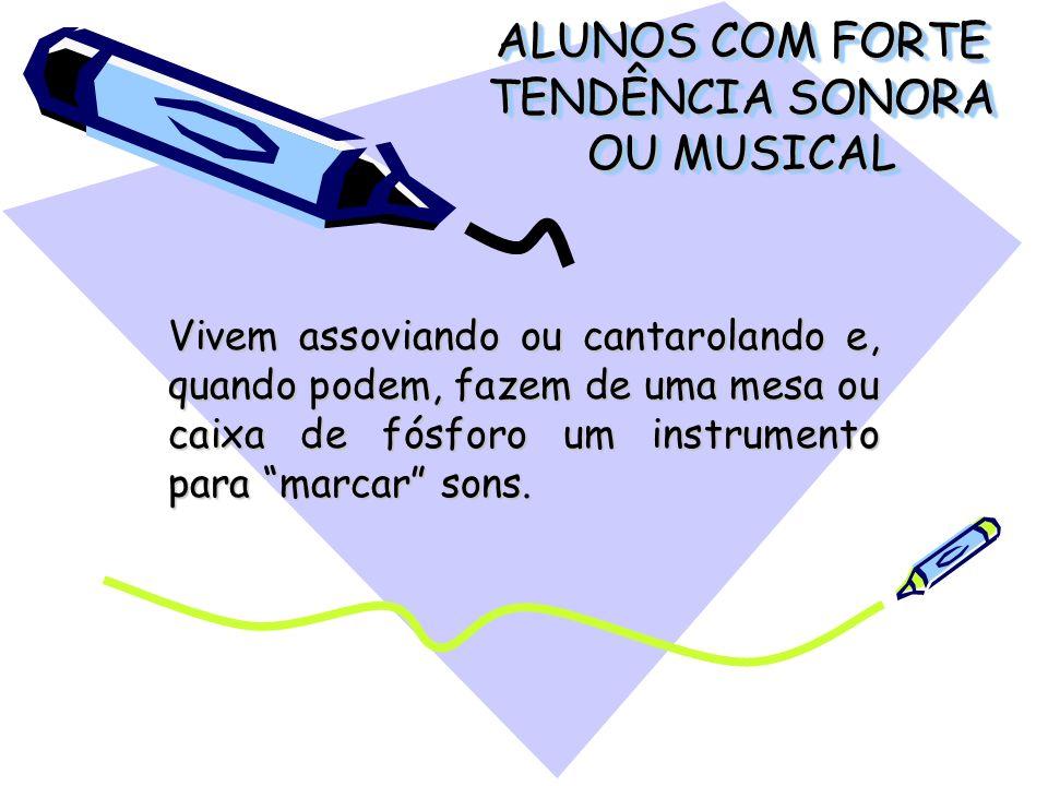ALUNOS COM FORTE TENDÊNCIA SONORA OU MUSICAL Vivem assoviando ou cantarolando e, quando podem, fazem de uma mesa ou caixa de fósforo um instrumento pa