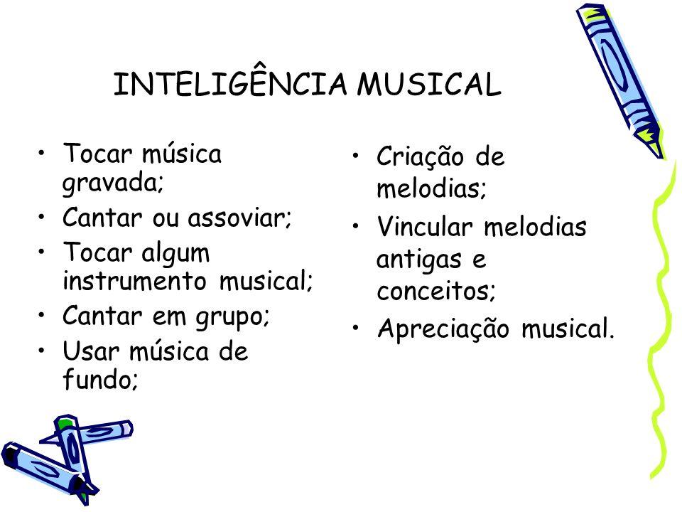 INTELIGÊNCIA MUSICAL Tocar música gravada; Cantar ou assoviar; Tocar algum instrumento musical; Cantar em grupo; Usar música de fundo; Criação de melo