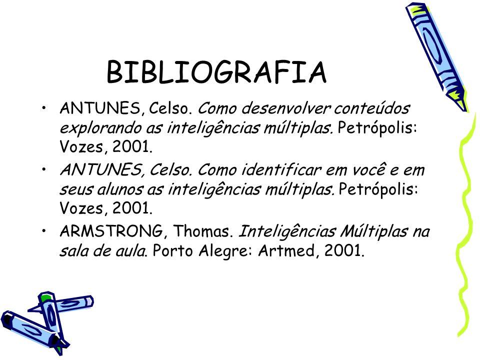 BIBLIOGRAFIA ANTUNES, Celso. Como desenvolver conteúdos explorando as inteligências múltiplas. Petrópolis: Vozes, 2001. ANTUNES, Celso. Como identific