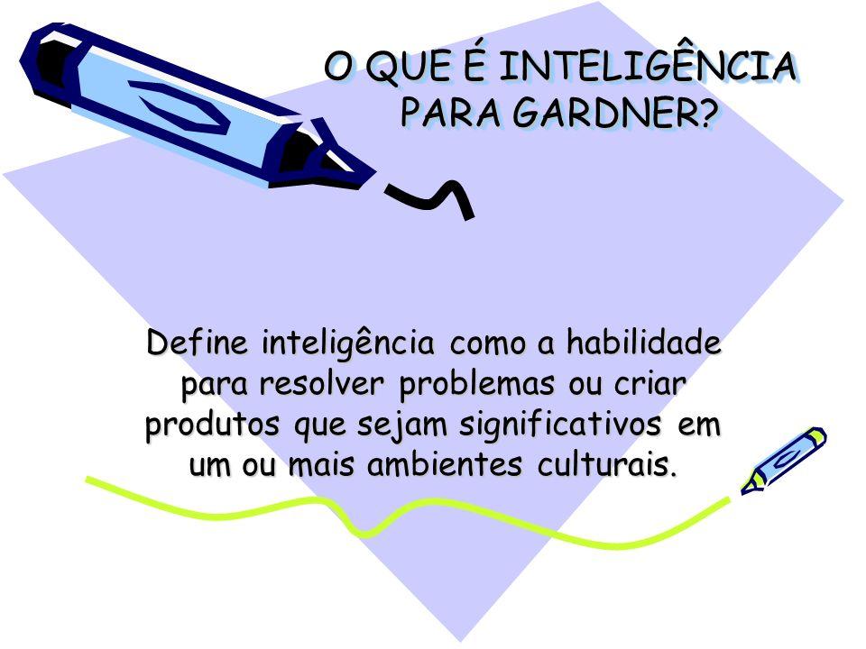 O QUE É INTELIGÊNCIA PARA GARDNER? Define inteligência como a habilidade para resolver problemas ou criar produtos que sejam significativos em um ou m