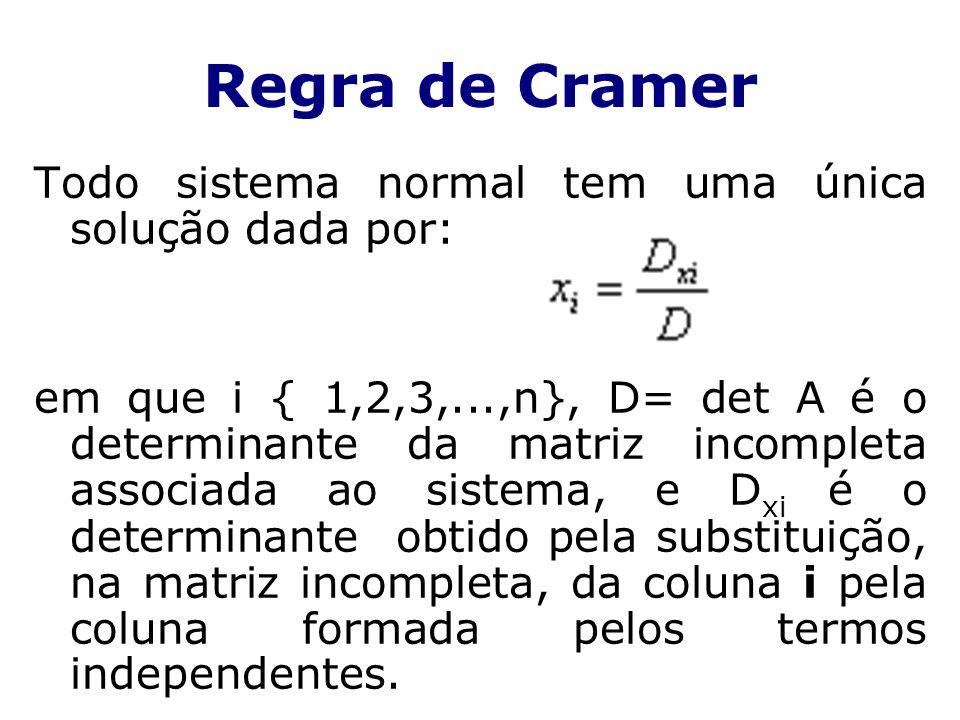Todo sistema normal tem uma única solução dada por: em que i { 1,2,3,...,n}, D= det A é o determinante da matriz incompleta associada ao sistema, e D