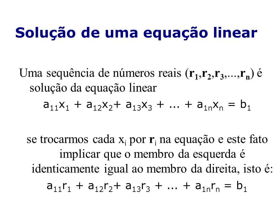 Solução de uma equação linear Uma sequência de números reais (r 1,r 2,r 3,...,r n ) é solução da equação linear a 11 x 1 + a 12 x 2 + a 13 x 3 +... +