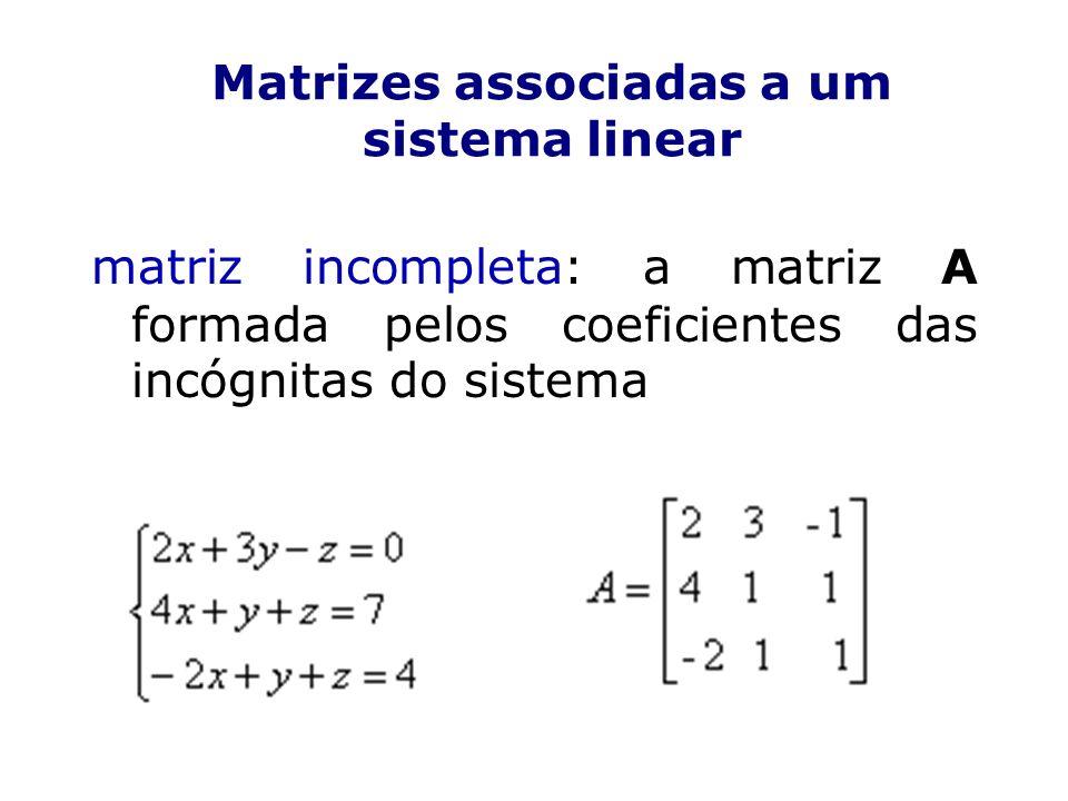 Matrizes associadas a um sistema linear matriz incompleta: a matriz A formada pelos coeficientes das incógnitas do sistema
