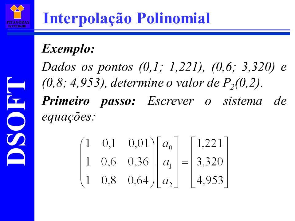 DSOFT Interpolação Polinomial Exemplo: Dados os pontos (0,1; 1,221), (0,6; 3,320) e (0,8; 4,953), determine o valor de P 2 (0,2). Primeiro passo: Escr