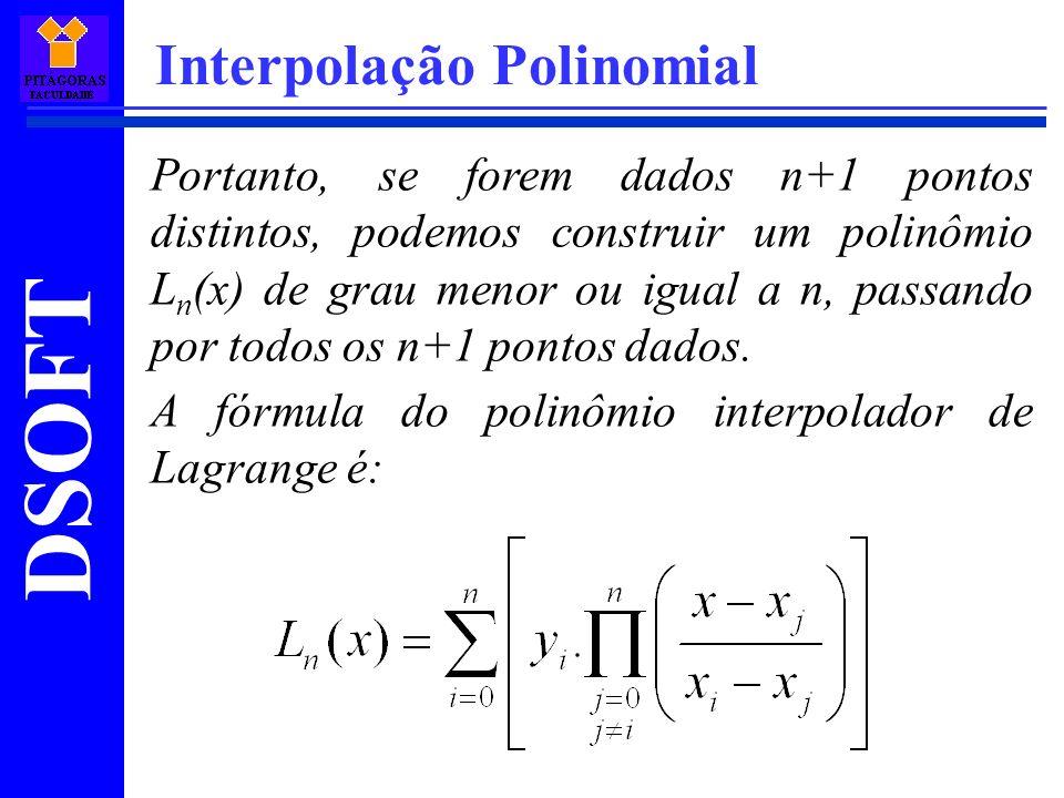 DSOFT Interpolação Polinomial Portanto, se forem dados n+1 pontos distintos, podemos construir um polinômio L n (x) de grau menor ou igual a n, passan
