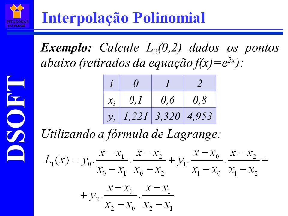 DSOFT Interpolação Polinomial Exemplo: Calcule L 2 (0,2) dados os pontos abaixo (retirados da equação f(x)=e 2x ): Utilizando a fórmula de Lagrange: i