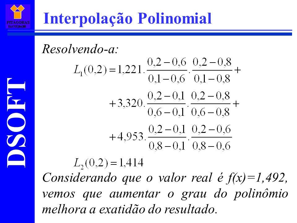 DSOFT Interpolação Polinomial Resolvendo-a: Considerando que o valor real é f(x)=1,492, vemos que aumentar o grau do polinômio melhora a exatidão do r