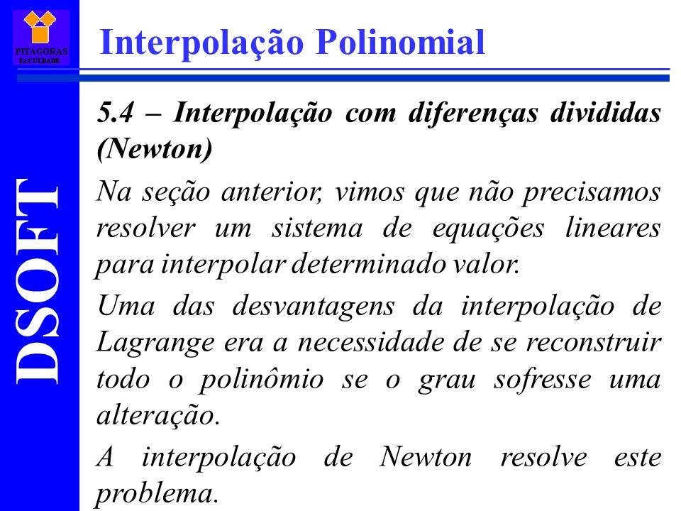 DSOFT Interpolação Polinomial 5.4 – Interpolação com diferenças divididas (Newton) Na seção anterior, vimos que não precisamos resolver um sistema de