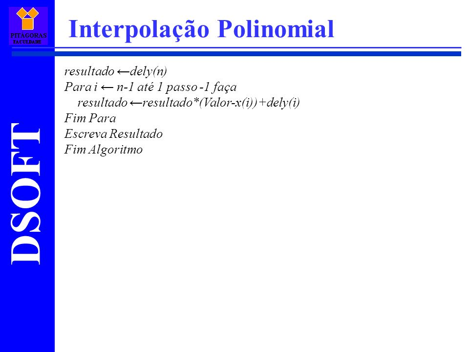 DSOFT Interpolação Polinomial resultado dely(n) Para i n-1 até 1 passo -1 faça resultado resultado*(Valor-x(i))+dely(i) Fim Para Escreva Resultado Fim