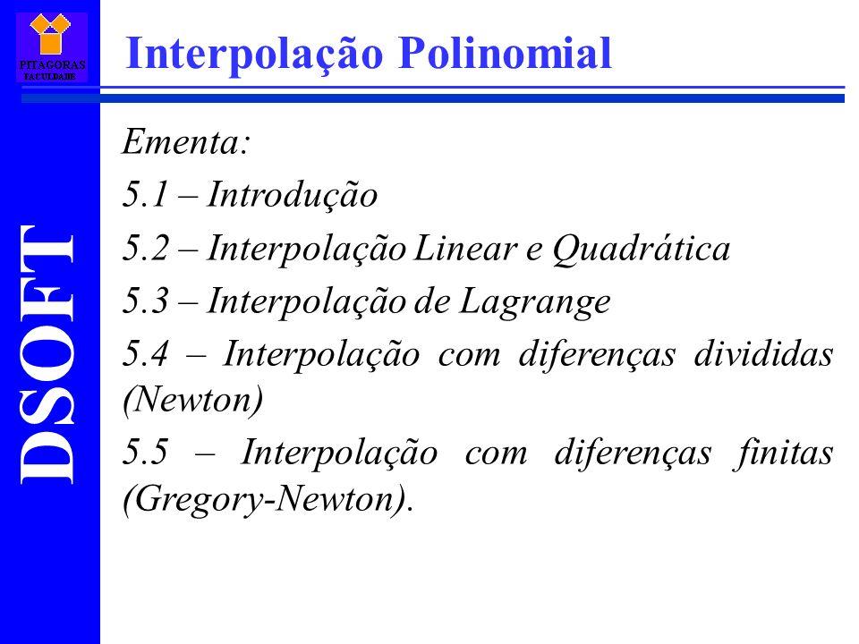 DSOFT Interpolação Polinomial Ementa: 5.1 – Introdução 5.2 – Interpolação Linear e Quadrática 5.3 – Interpolação de Lagrange 5.4 – Interpolação com di