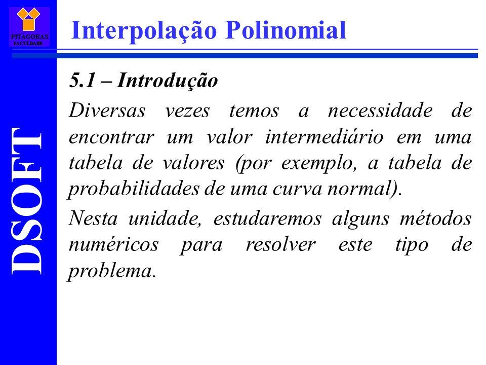 DSOFT Interpolação Polinomial 5.1 – Introdução Diversas vezes temos a necessidade de encontrar um valor intermediário em uma tabela de valores (por ex