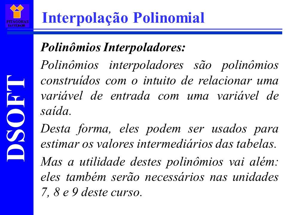 DSOFT Interpolação Polinomial Polinômios Interpoladores: Polinômios interpoladores são polinômios construídos com o intuito de relacionar uma variável
