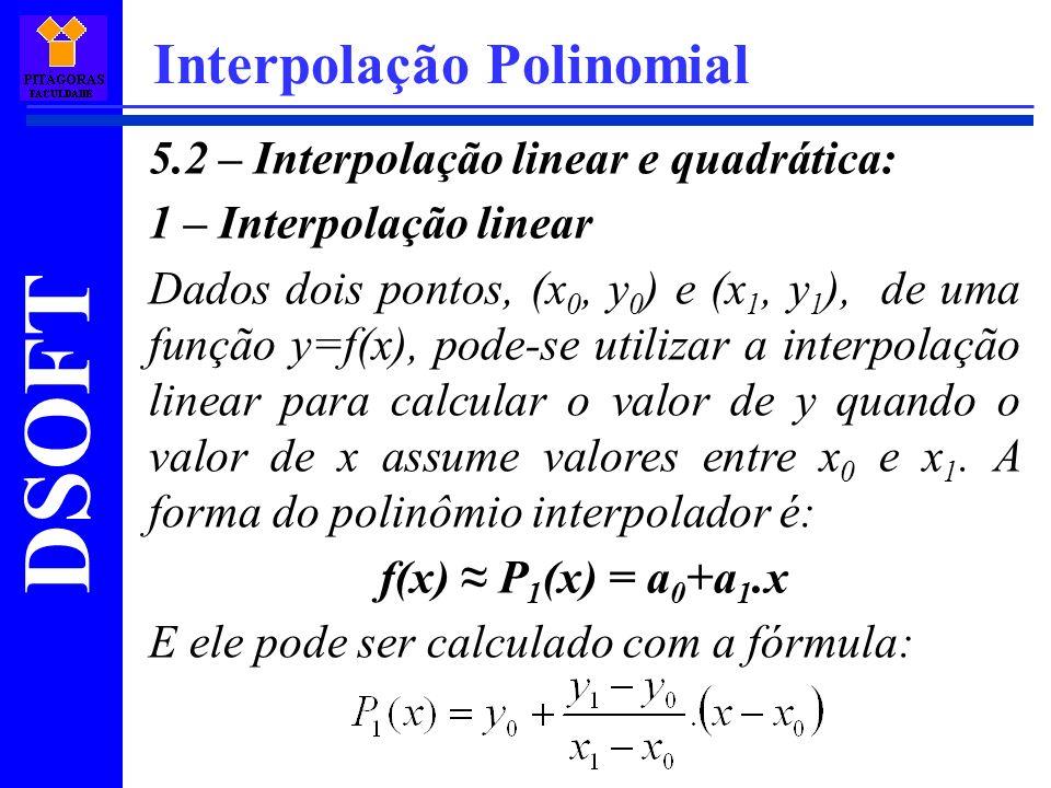 DSOFT Interpolação Polinomial 5.2 – Interpolação linear e quadrática: 1 – Interpolação linear Dados dois pontos, (x 0, y 0 ) e (x 1, y 1 ), de uma fun