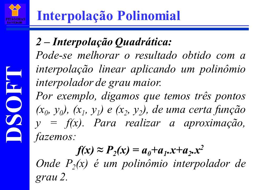 DSOFT Interpolação Polinomial 2 – Interpolação Quadrática: Pode-se melhorar o resultado obtido com a interpolação linear aplicando um polinômio interp