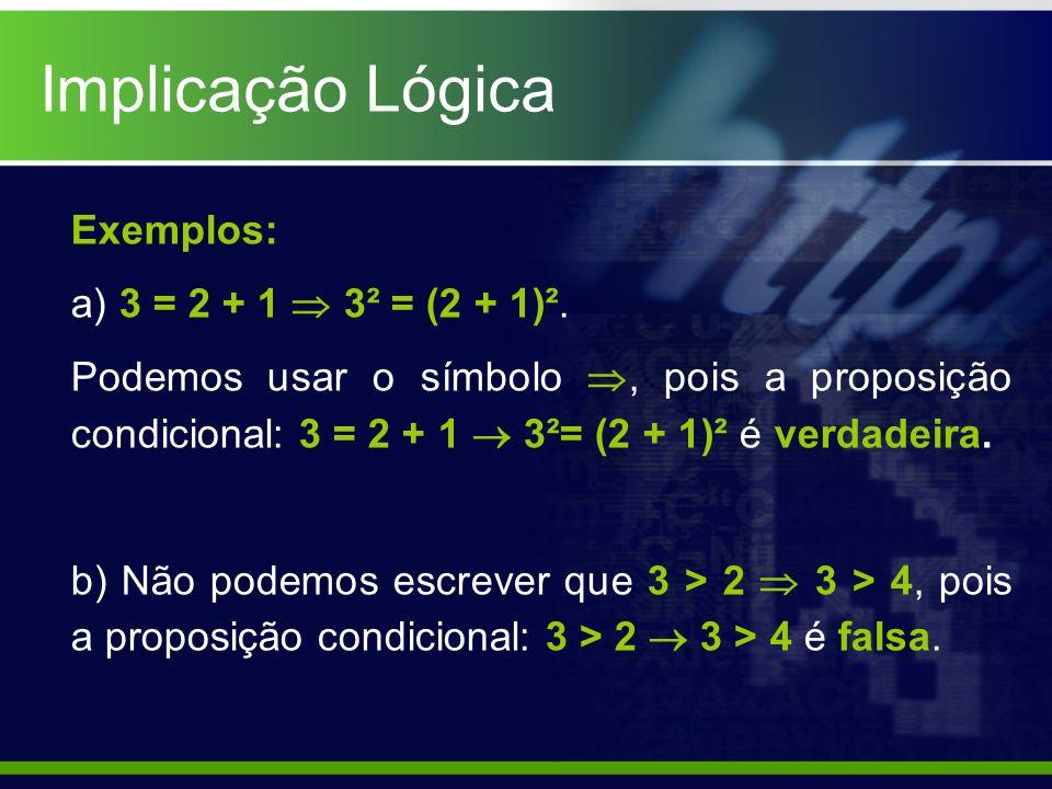 Implicação Lógica Exemplos: a) 3 = 2 + 1 3² = (2 + 1)². Podemos usar o símbolo, pois a proposição condicional: 3 = 2 + 1 3²= (2 + 1)² é verdadeira. b)