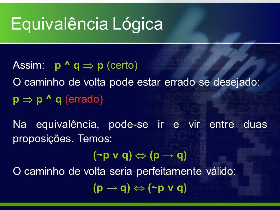 Equivalência Lógica Assim: p ^ q p (certo) O caminho de volta pode estar errado se desejado: p p ^ q (errado) Na equivalência, pode-se ir e vir entre