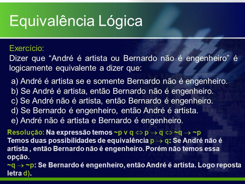 Equivalência Lógica Exercício: Dizer que André é artista ou Bernardo não é engenheiro é logicamente equivalente a dizer que: a) André é artista se e s