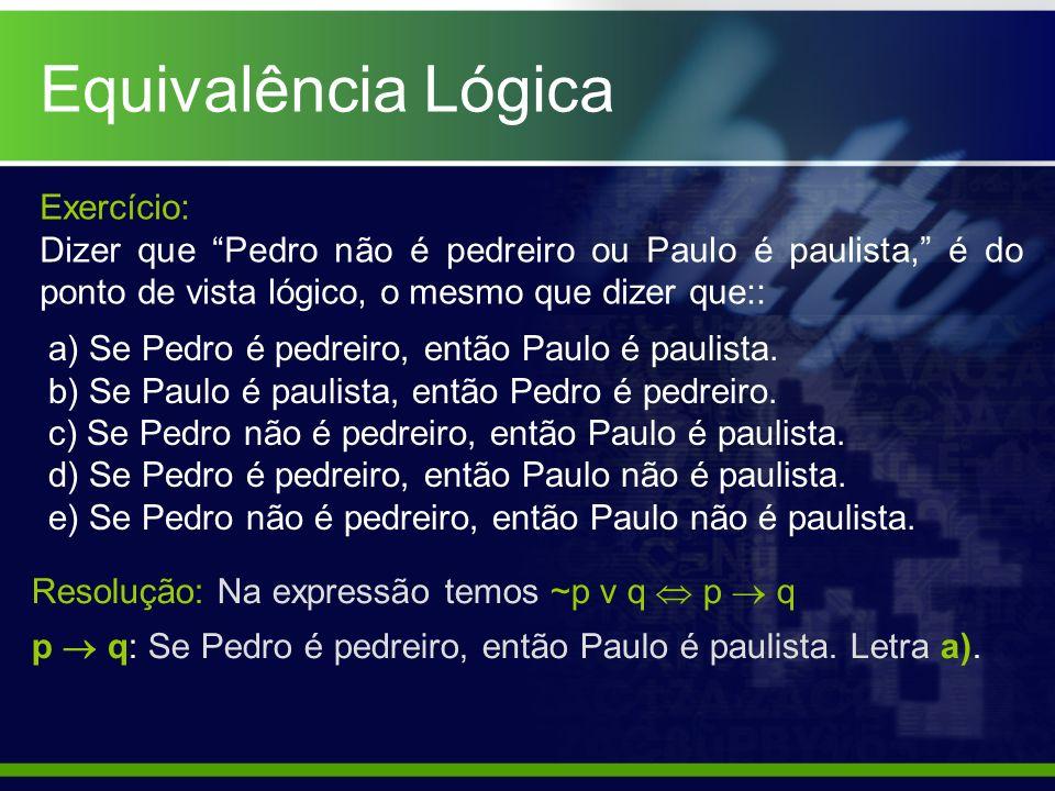 Equivalência Lógica Exercício: Dizer que Pedro não é pedreiro ou Paulo é paulista, é do ponto de vista lógico, o mesmo que dizer que:: a) Se Pedro é p