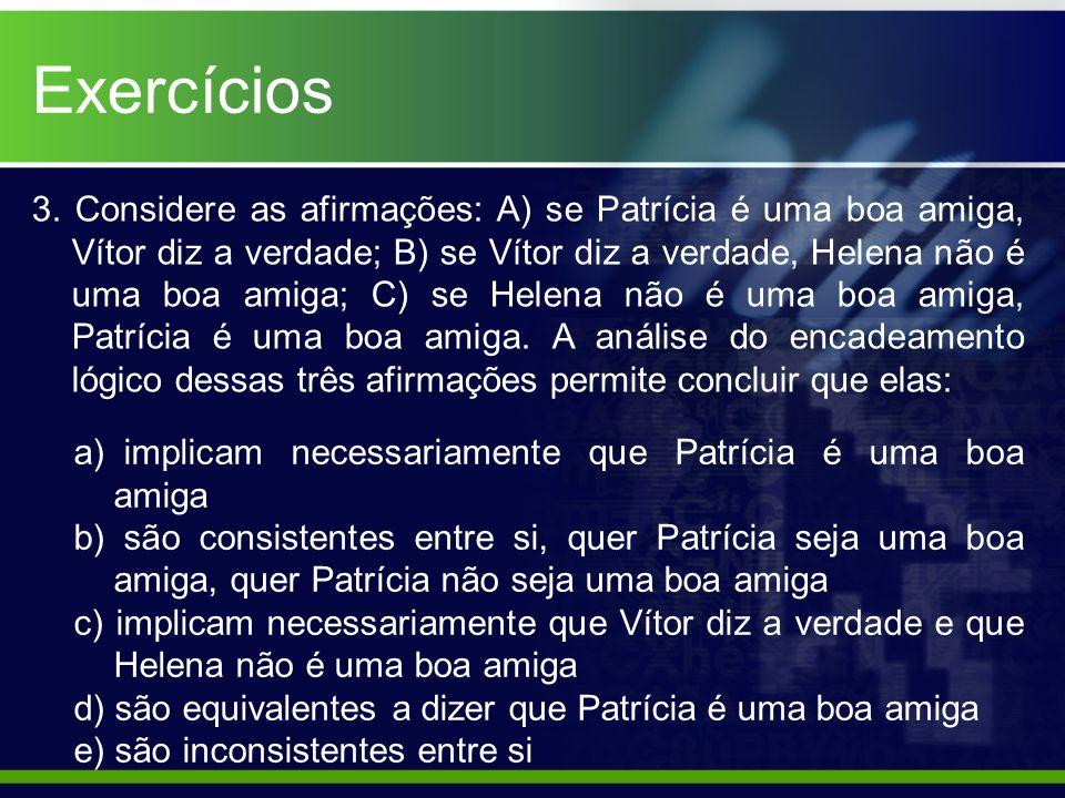 3. Considere as afirmações: A) se Patrícia é uma boa amiga, Vítor diz a verdade; B) se Vítor diz a verdade, Helena não é uma boa amiga; C) se Helena n