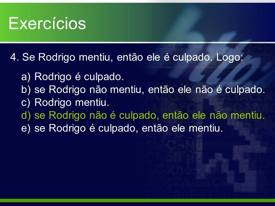 4. Se Rodrigo mentiu, então ele é culpado. Logo: a) Rodrigo é culpado. b) se Rodrigo não mentiu, então ele não é culpado. c) Rodrigo mentiu. d) se Rod