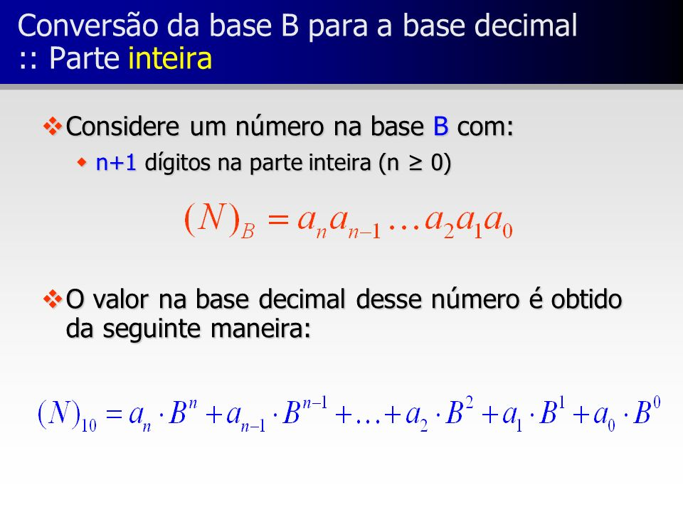 Conversão da base B para a base decimal :: Parte inteira vConsidere um número na base B com: wn+1 dígitos na parte inteira (n 0) vO valor na base deci