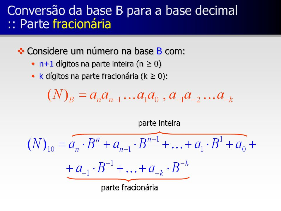 Conversão da base B para a base decimal :: Parte fracionária vConsidere um número na base B com: wn+1 dígitos na parte inteira (n 0) wk dígitos na par