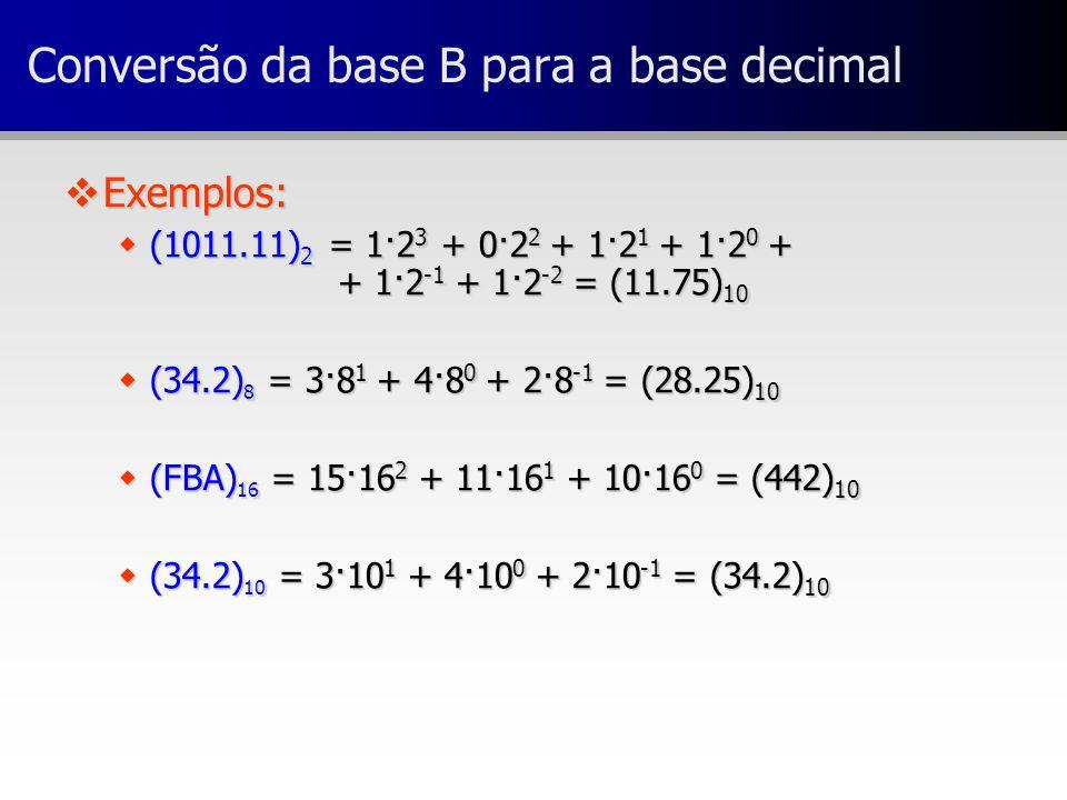 Conversão da base B para a base decimal vExemplos: w(1011.11) 2 = 1·2 3 + 0·2 2 + 1·2 1 + 1·2 0 + + 1·2 -1 + 1·2 -2 = (11.75) 10 w(34.2) 8 = 3·8 1 + 4