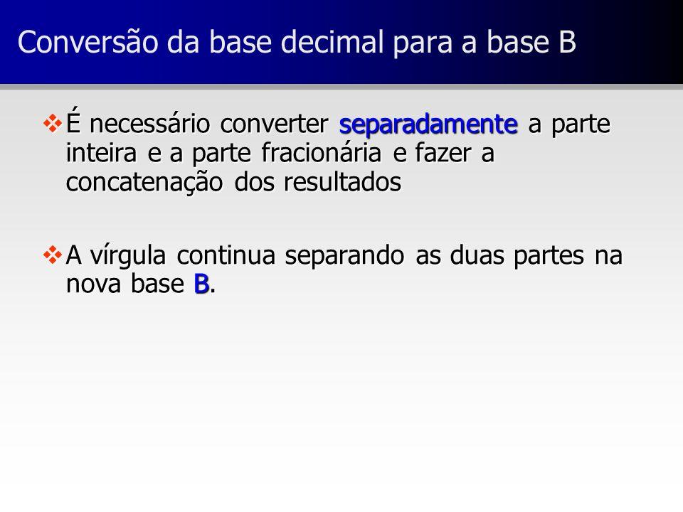 Conversão da base decimal para a base B vÉ necessário converter separadamente a parte inteira e a parte fracionária e fazer a concatenação dos resulta