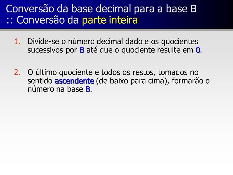 Conversão da base decimal para a base B :: Conversão da parte inteira 1.Divide-se o número decimal dado e os quocientes sucessivos por B até que o quo