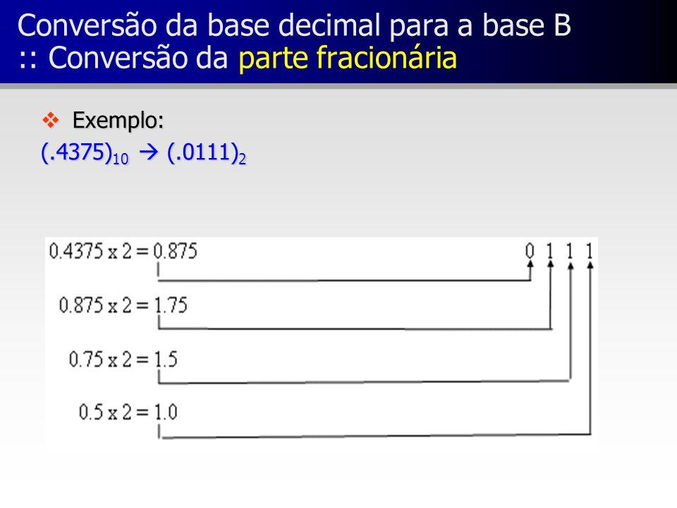 Conversão da base decimal para a base B :: Conversão da parte fracionária v Exemplo: (.4375) 10 (.0111) 2