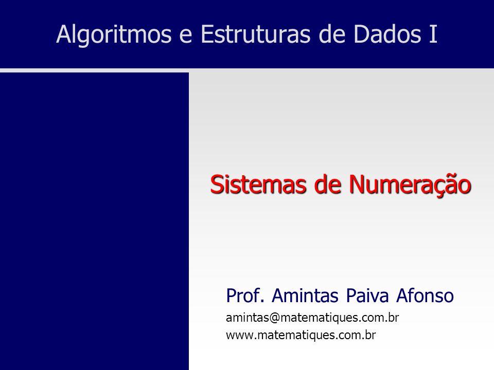 Algoritmos e Estruturas de Dados I Prof. Amintas Paiva Afonso amintas@matematiques.com.br www.matematiques.com.br Sistemas de Numeração