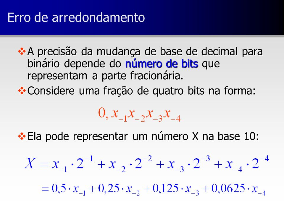 Erro de arredondamento vA precisão da mudança de base de decimal para binário depende do número de bits que representam a parte fracionária. vConsider