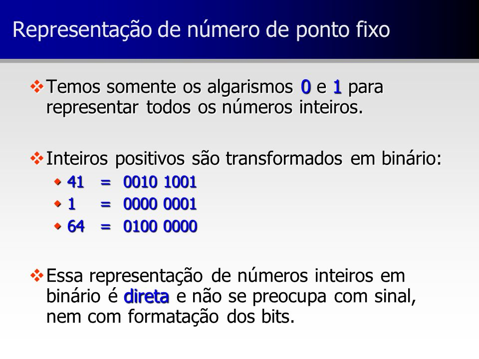 Representação de número de ponto fixo vTemos somente os algarismos 0 e 1 para representar todos os números inteiros. vInteiros positivos são transform