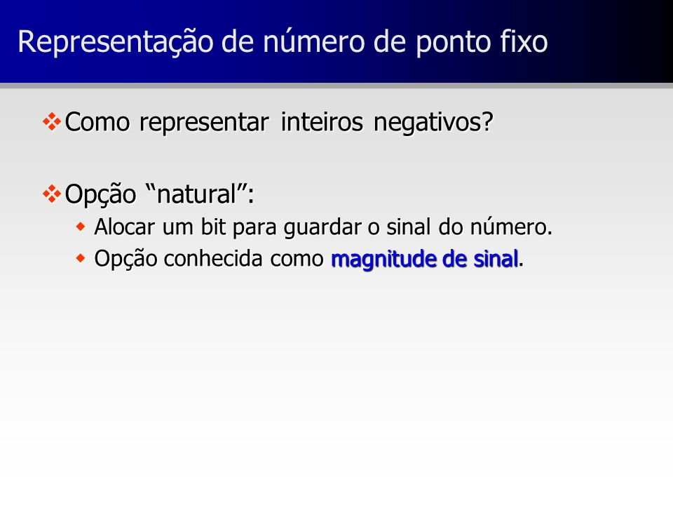 Representação de número de ponto fixo vComo representar inteiros negativos? vOpção natural: wAlocar um bit para guardar o sinal do número. wOpção conh