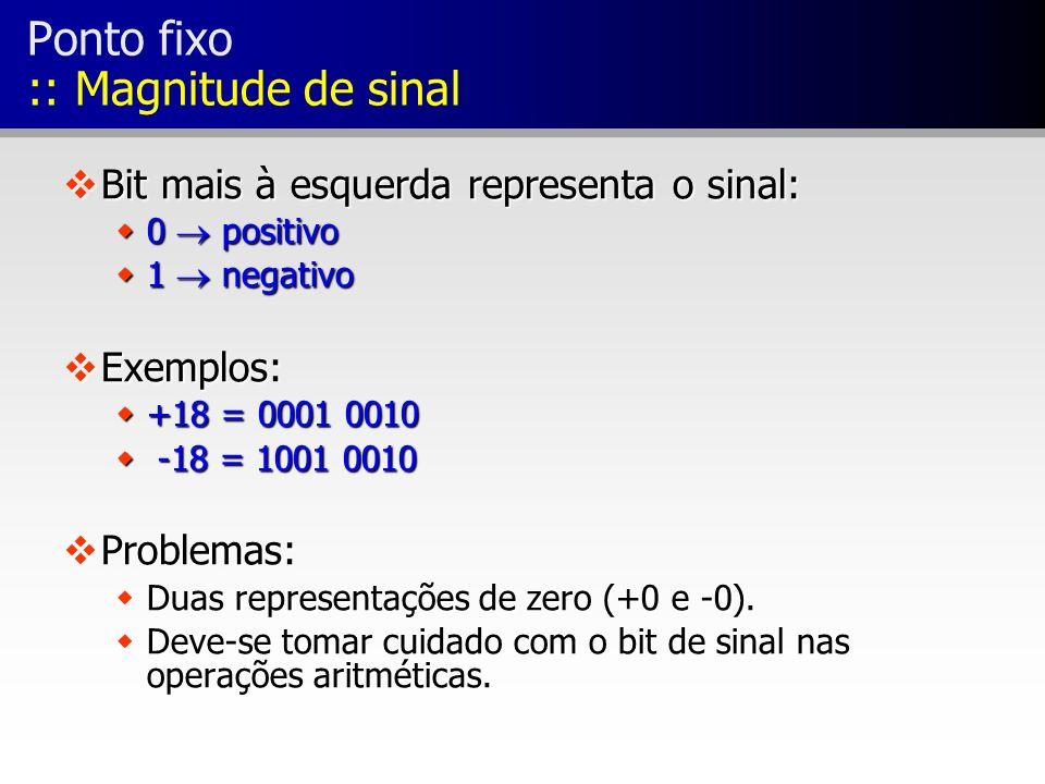 Ponto fixo :: Magnitude de sinal vBit mais à esquerda representa o sinal: w0 positivo w1 negativo vExemplos: w+18 = 0001 0010 w -18 = 1001 0010 vProbl