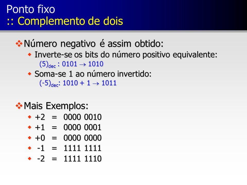 Ponto fixo :: Complemento de dois vNúmero negativo é assim obtido: wInverte-se os bits do número positivo equivalente: (5) dec : 0101 1010 wSoma-se 1