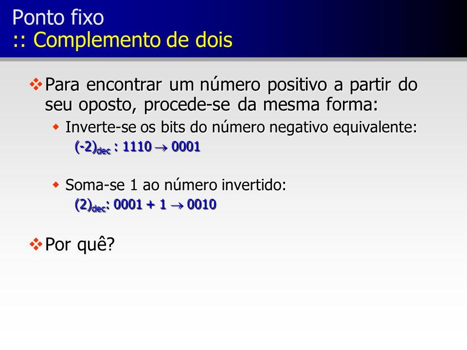 Ponto fixo :: Complemento de dois vPara encontrar um número positivo a partir do seu oposto, procede-se da mesma forma: wInverte-se os bits do número