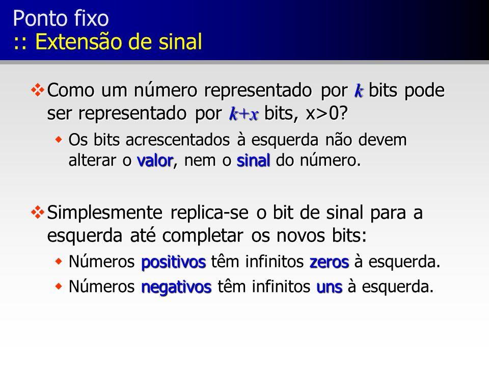 Ponto fixo :: Extensão de sinal Como um número representado por k bits pode ser representado por k+x bits, x>0? Como um número representado por k bits