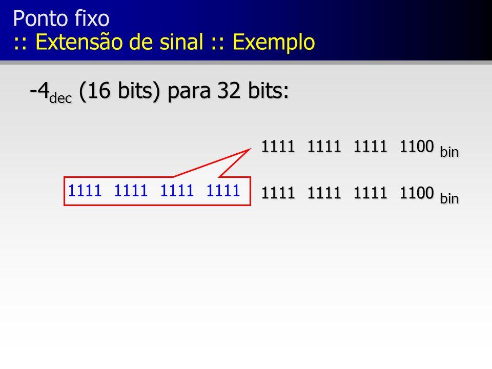 Ponto fixo :: Extensão de sinal :: Exemplo -4 dec (16 bits) para 32 bits: 1111 1111 1111 1100 bin 1111 1111 1111 1100 bin 1111 1111 1111 1100 bin 1111