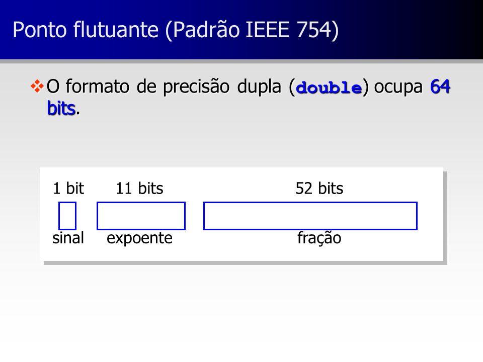 52 bits11 bits1 bit fraçãoexpoentesinal Ponto flutuante (Padrão IEEE 754) O formato de precisão dupla ( double ) ocupa 64 bits. O formato de precisão