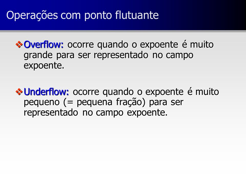 vOverflow: ocorre quando o expoente é muito grande para ser representado no campo expoente. vUnderflow: ocorre quando o expoente é muito pequeno (= pe
