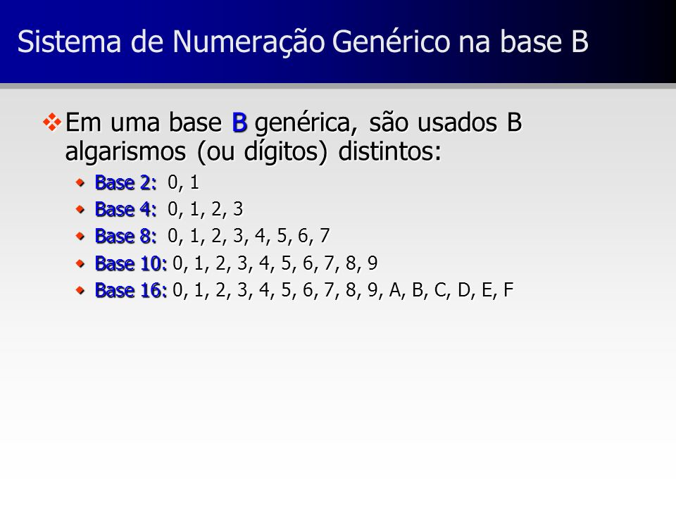 Sistema de Numeração Genérico na base B vEm uma base B genérica, são usados B algarismos (ou dígitos) distintos: wBase 2: 0, 1 wBase 4: 0, 1, 2, 3 wBa