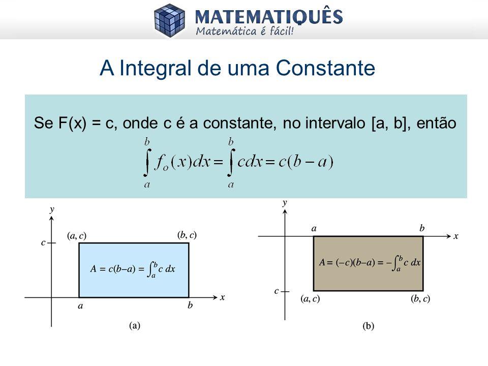 A Integral de uma Constante Se F(x) = c, onde c é a constante, no intervalo [a, b], então