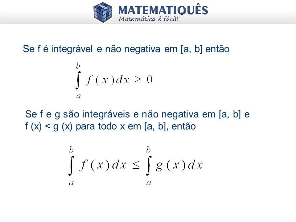 Se f é integrável e não negativa em [a, b] então Se f e g são integráveis e não negativa em [a, b] e f (x) < g (x) para todo x em [a, b], então